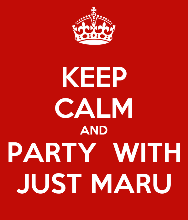KEEP CALM AND PARTY  WITH JUST MARU