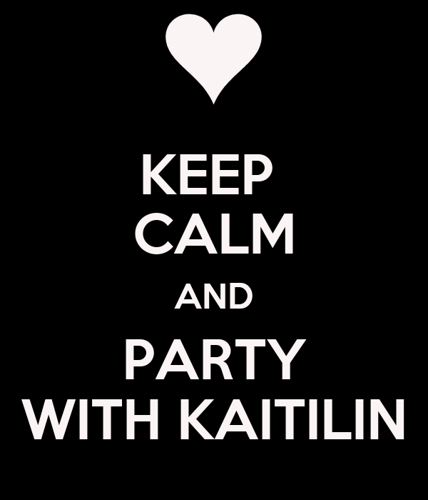 KEEP  CALM AND PARTY WITH KAITILIN