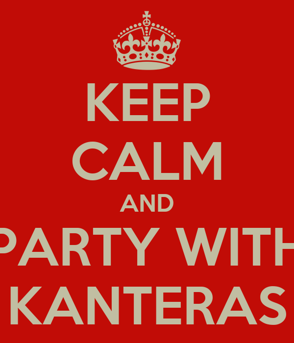 KEEP CALM AND PARTY WITH KANTERAS