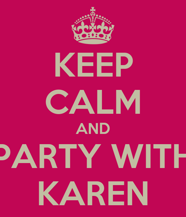 KEEP CALM AND PARTY WITH KAREN