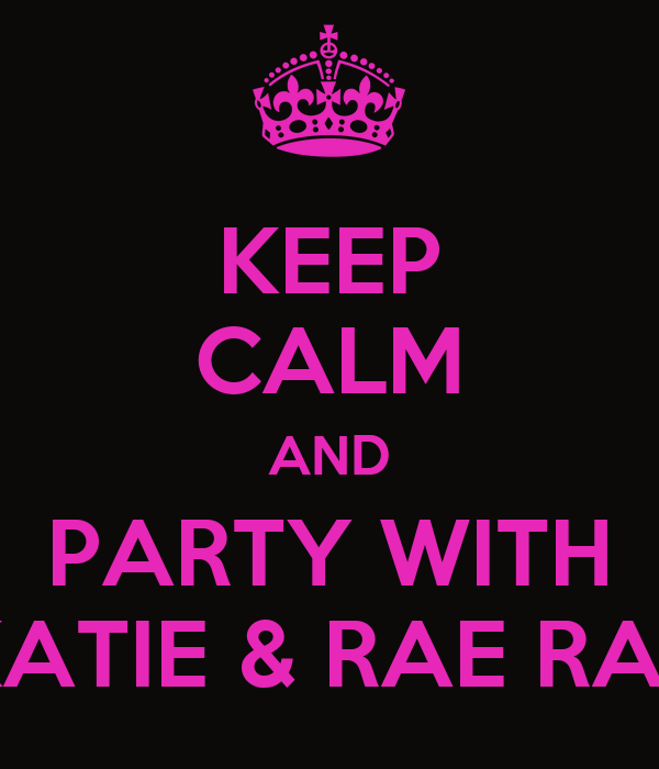 KEEP CALM AND PARTY WITH KATIE & RAE RAE