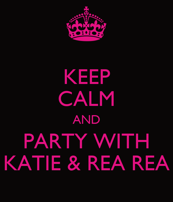 KEEP CALM AND PARTY WITH KATIE & REA REA