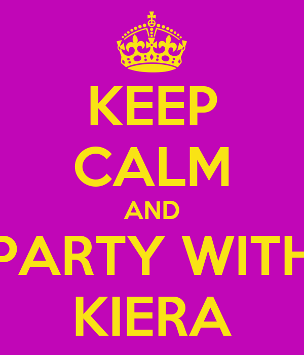 KEEP CALM AND PARTY WITH KIERA
