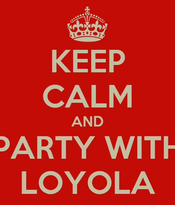 KEEP CALM AND PARTY WITH LOYOLA