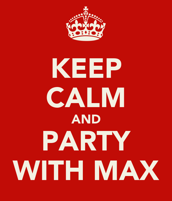 KEEP CALM AND PARTY WITH MAX