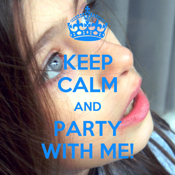 KEEP CALM AND PARTY WITH ME!