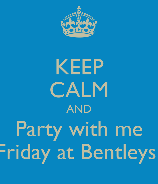 KEEP CALM AND Party with me Friday at Bentleys