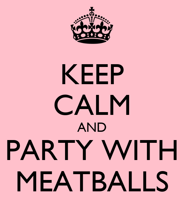 KEEP CALM AND PARTY WITH MEATBALLS