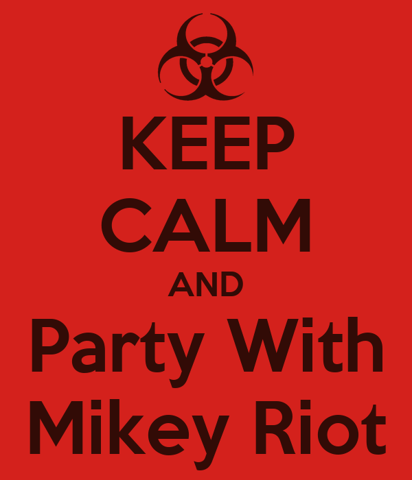 KEEP CALM AND Party With Mikey Riot