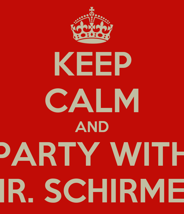 KEEP CALM AND PARTY WITH MR. SCHIRMER