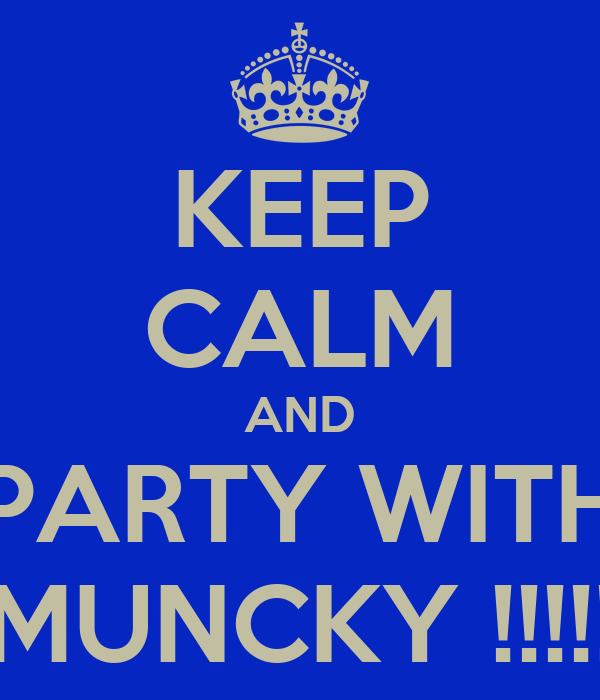 KEEP CALM AND PARTY WITH MUNCKY !!!!!