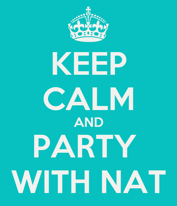 KEEP CALM AND PARTY  WITH NAT