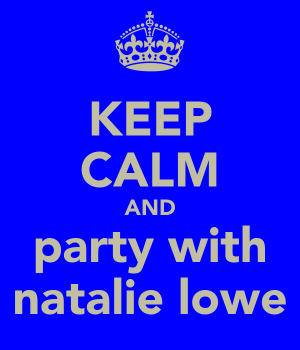 KEEP CALM AND party with natalie lowe