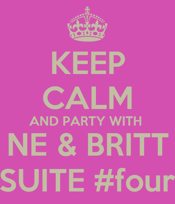 KEEP CALM AND PARTY WITH  NE & BRITT IN SUITE #four02
