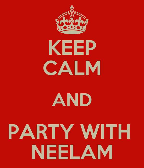 KEEP CALM AND PARTY WITH  NEELAM