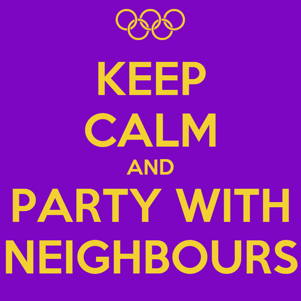 KEEP CALM AND PARTY WITH NEIGHBOURS