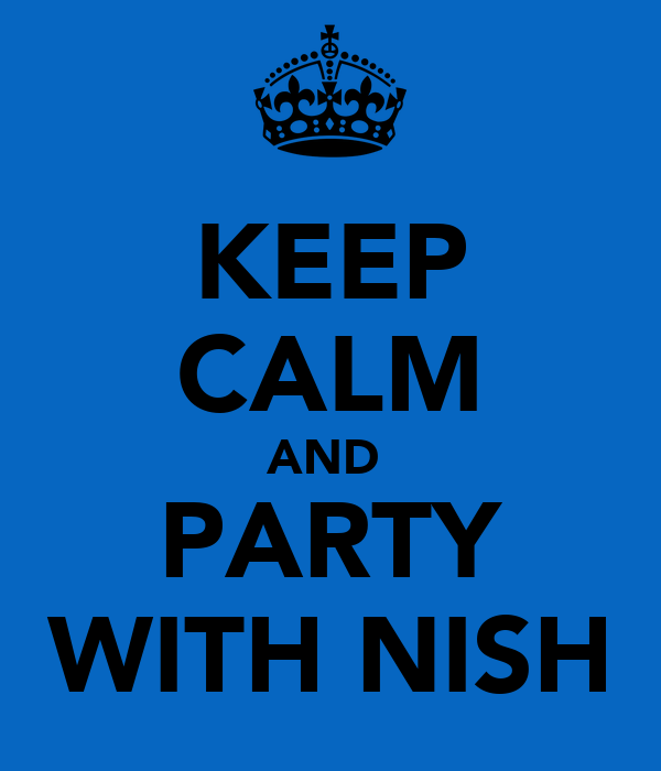 KEEP CALM AND  PARTY WITH NISH