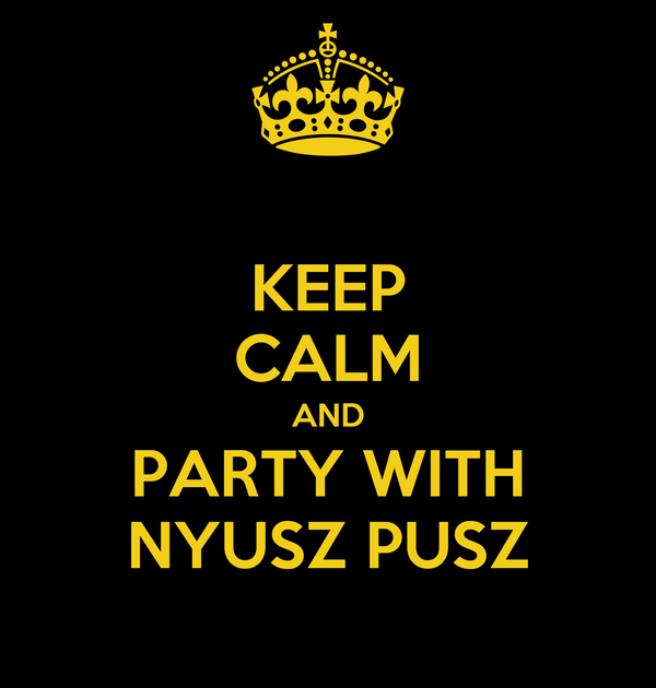 KEEP CALM AND PARTY WITH NYUSZ PUSZ