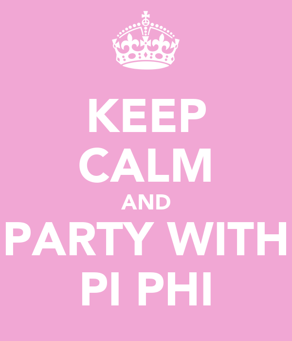 KEEP CALM AND PARTY WITH PI PHI