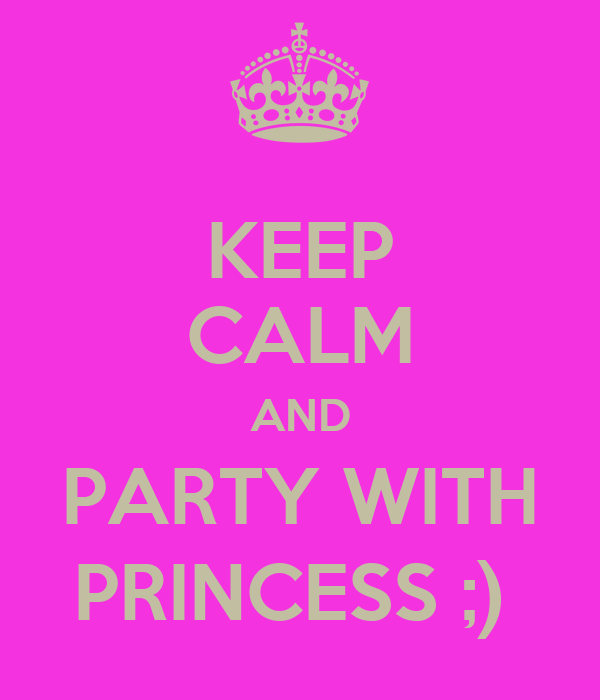 KEEP CALM AND PARTY WITH PRINCESS ;)