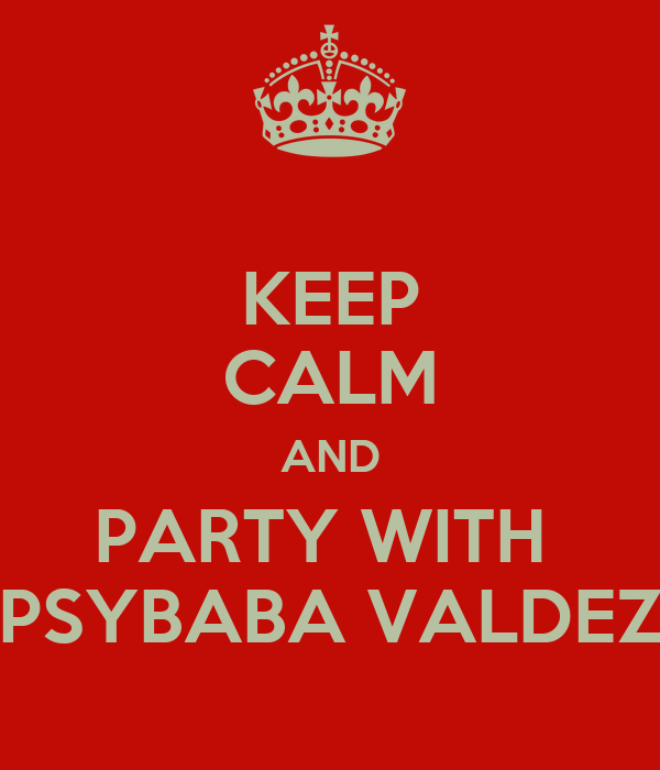 KEEP CALM AND PARTY WITH  PSYBABA VALDEZ