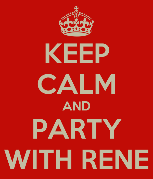 KEEP CALM AND PARTY WITH RENE