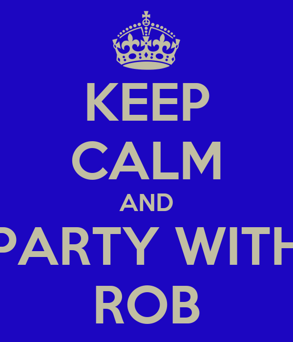 KEEP CALM AND PARTY WITH ROB