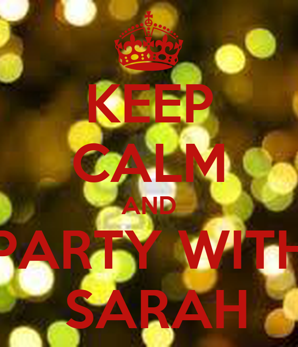 KEEP CALM AND PARTY WITH  SARAH