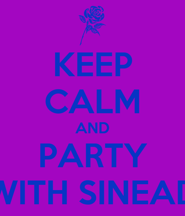 KEEP CALM AND PARTY WITH SINEAD