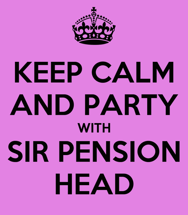 KEEP CALM AND PARTY WITH SIR PENSION HEAD