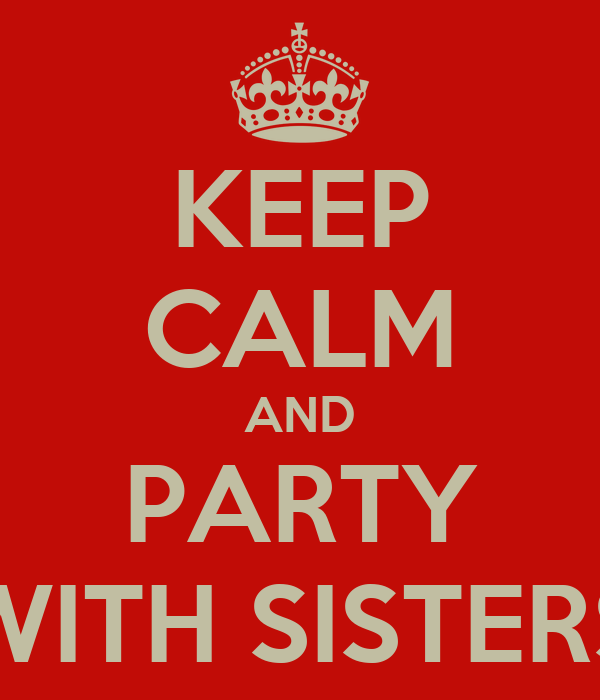 KEEP CALM AND PARTY WITH SISTERS