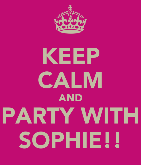 KEEP CALM AND PARTY WITH SOPHIE!!
