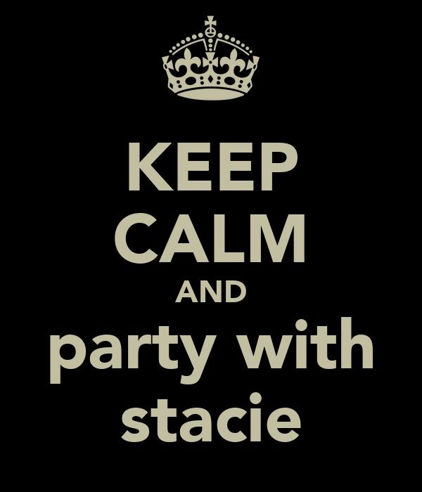 KEEP CALM AND party with stacie