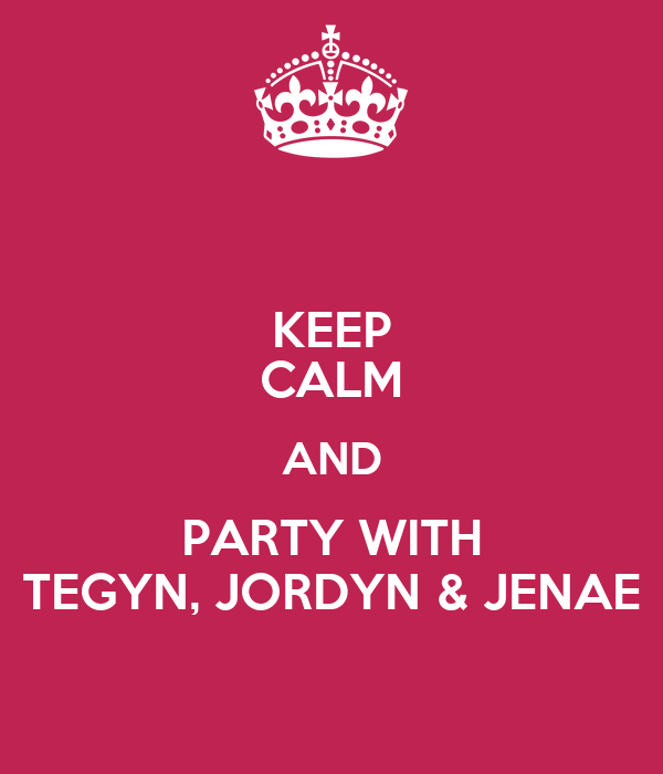 KEEP CALM AND PARTY WITH TEGYN, JORDYN & JENAE