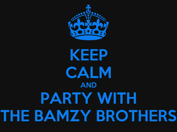 KEEP CALM AND PARTY WITH THE BAMZY BROTHERS