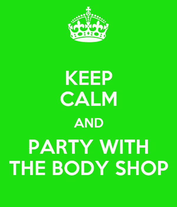 KEEP CALM AND PARTY WITH THE BODY SHOP