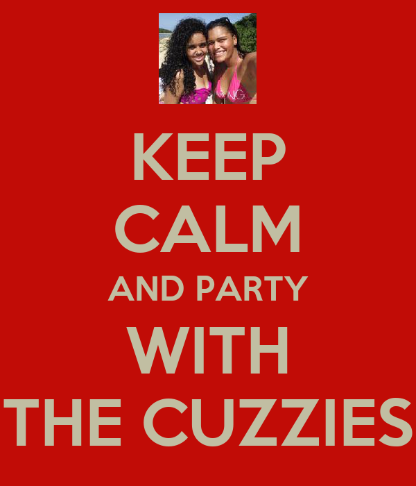 KEEP CALM AND PARTY WITH THE CUZZIES