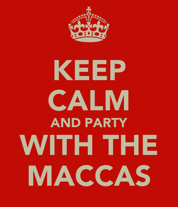 KEEP CALM AND PARTY WITH THE MACCAS