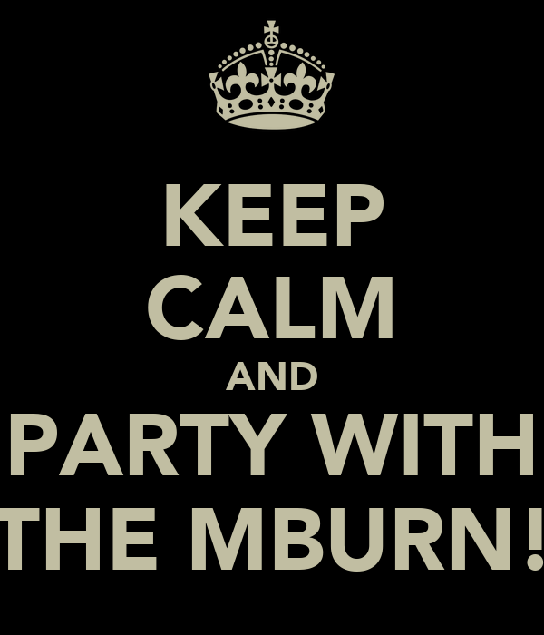 KEEP CALM AND PARTY WITH THE MBURN!