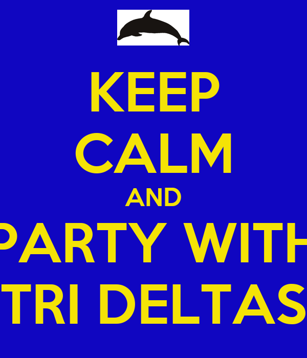 KEEP CALM AND PARTY WITH TRI DELTAS