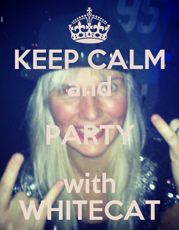 KEEP CALM and PARTY with WHITECAT
