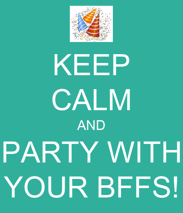 KEEP CALM AND PARTY WITH YOUR BFFS!