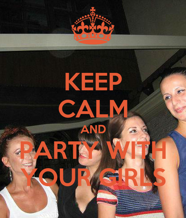 KEEP  CALM  AND PARTY WITH YOUR GIRLS