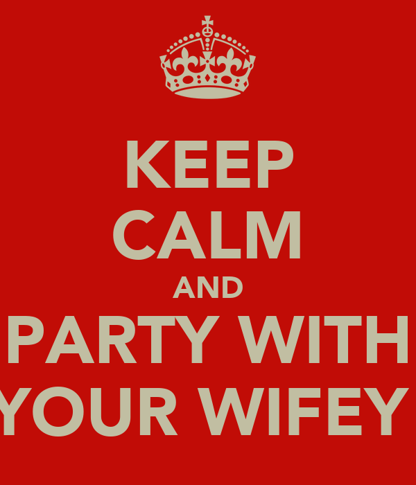 KEEP CALM AND PARTY WITH YOUR WIFEY