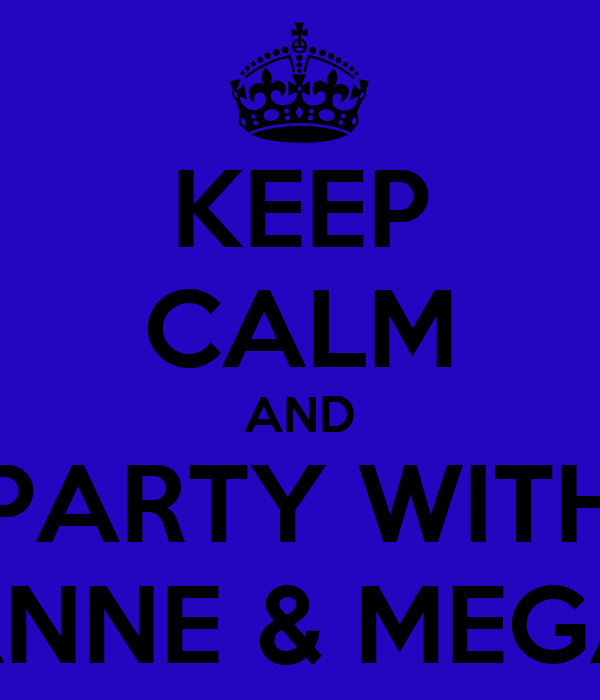 KEEP CALM AND PARTY WITH ZANNE & MEGAN