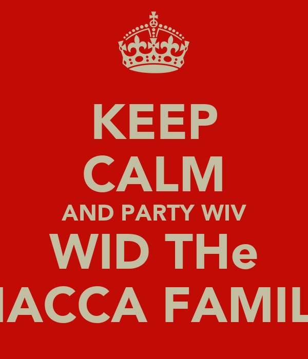 KEEP CALM AND PARTY WIV WID THe MACCA FAMILY