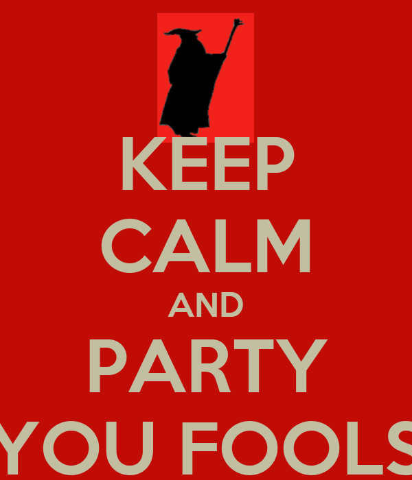 KEEP CALM AND PARTY YOU FOOLS