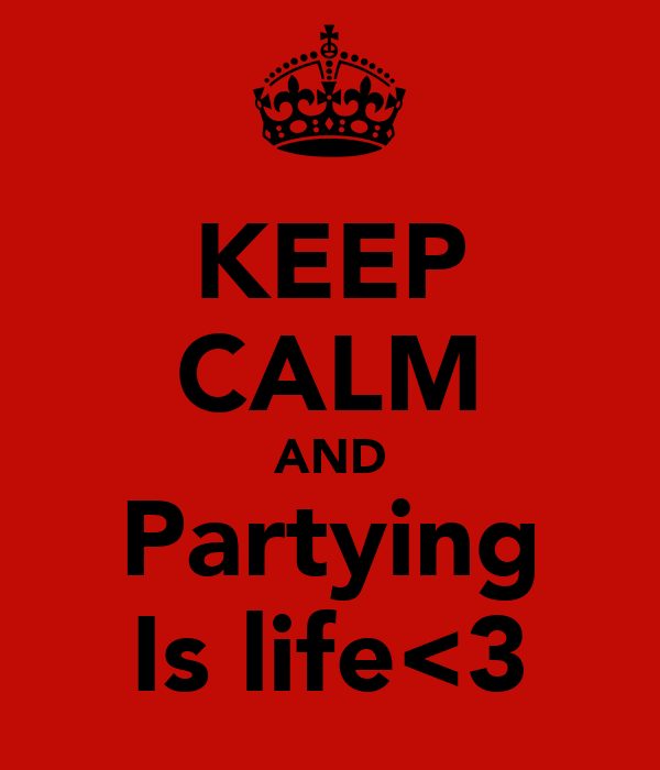 KEEP CALM AND Partying Is life<3