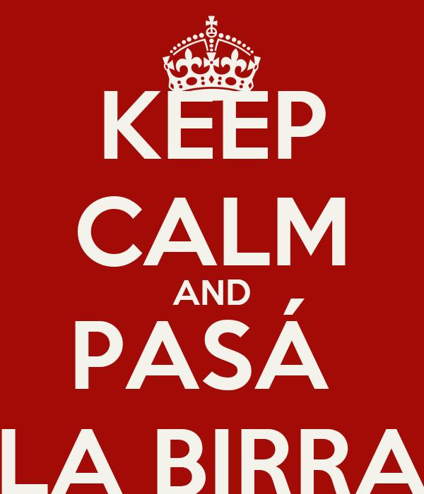 KEEP CALM AND PASÁ  LA BIRRA