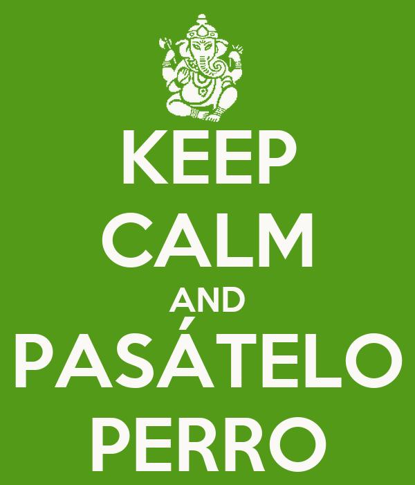 KEEP CALM AND PASÁTELO PERRO